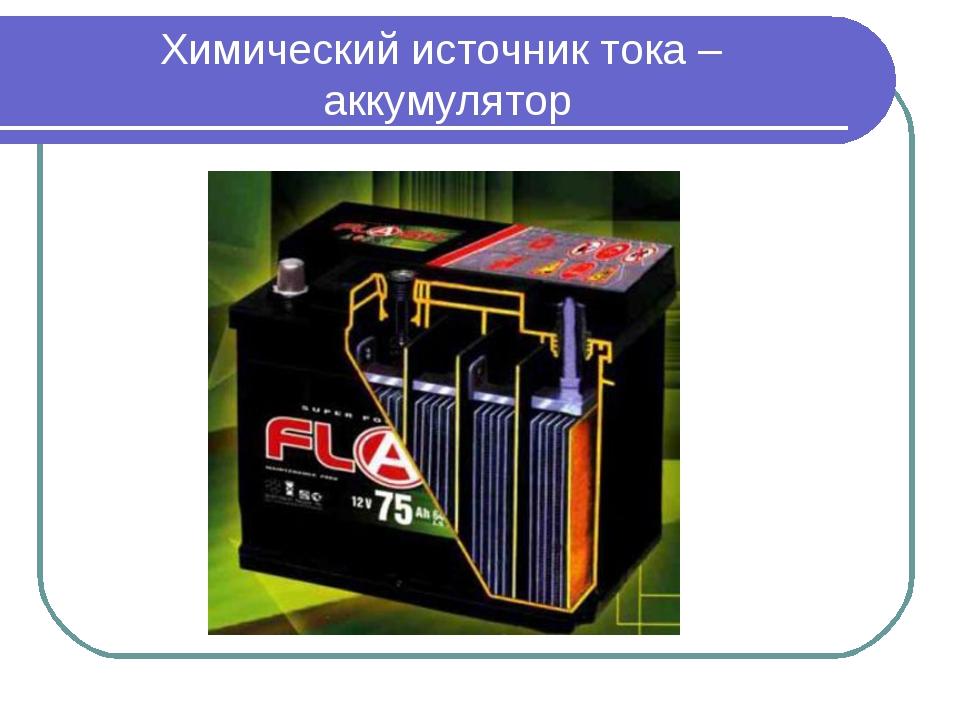 Аккумулятор – химический источник постоянного тока